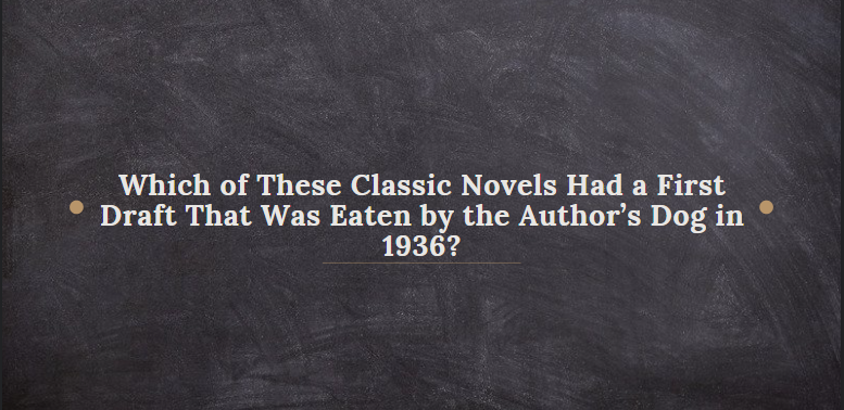 Which of These Classic Novels Had a First Draft That Was Eaten by the Author's Dog in 1936?