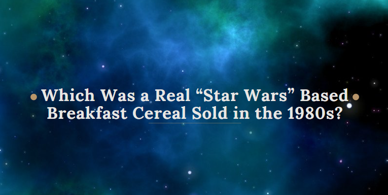 """Which Was a Real """"Star Wars"""" Based Breakfast Cereal Sold in the 1980s?"""