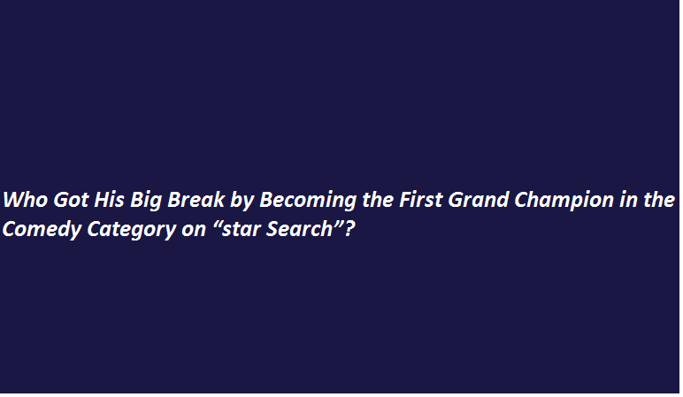 """Who Got His Big Break by Becoming the First Grand Champion in the Comedy Category on """"star Search""""?"""